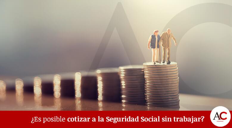 ¿Es posible Cotizar a la Seguridad Social sin Trabajar?